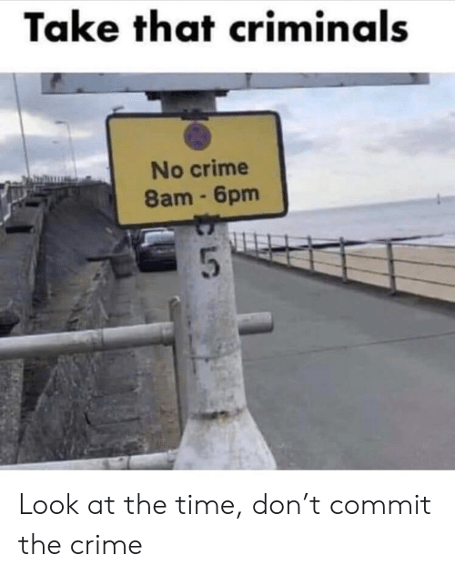 Take That Criminals No Crime 8am 6pm Look at the Time Don't