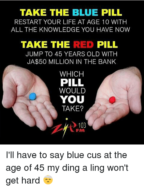 TAKE THE BLUE PILL RESTART YOUR LIFE AT AGE 10 WITH ALL THE