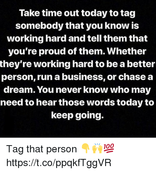 A Dream, Run, and Business: Take time out today to tag  somebody that you know is  working hard and tell them that  you're proud of them. Whether  they're working hard to be a better  person, run a business, or chase a  dream. You never know who may  need to hear those words today to  keep going. Tag that person 👇🙌💯 https://t.co/ppqkfTggVR