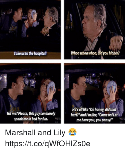 "Memes, Hospital, and 🤖: Take us to the hospital!  Whoa whoa whoa, did you hither?  Hit me?Please, this guy can barely  spank me in bed for fun.  He's all like ""Oh honey, did that  hurt?""andI'm like, ""Come on!Let  me have you, you pansy! Marshall and Lily 😂 https://t.co/qWfOHlZs0e"