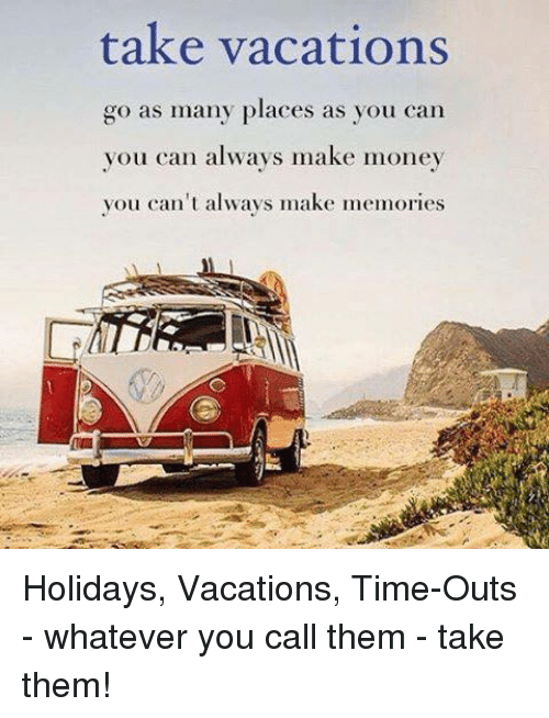 take vacations go as many places as you can you can always make