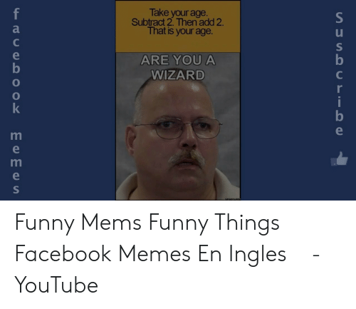 Facebook, Funny, and Memes: Take your age.  Subtract 2. Then add 2.  That is your age.  f  e  ARE YOU A  b  WIZARD  C  r  i  memes.com  SUSA U LIO e  TOO  Eemes Funny Mems Funny Things Facebook Memes En Ingles ⓕ - YouTube