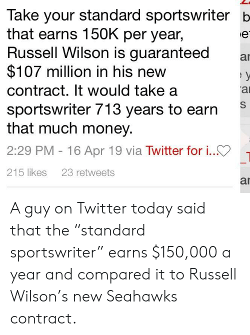 """Money, Russell Wilson, and Twitter: Take your standard sportswriter b  that earns 150K per year,  Russell Wilson is guaranteed a  $107 million in his new  contract. It would take a  sportswriter 713 years to earn  that much money.  2:29 PM -16 Apr 19 via Twitter for i..>-  215 likes 23 retweets  ar A guy on Twitter today said that the """"standard sportswriter"""" earns $150,000 a year and compared it to Russell Wilson's new Seahawks contract."""