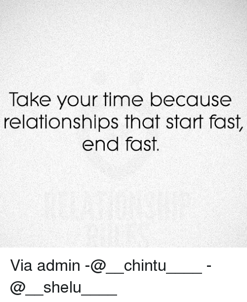 Memes, Relationships, and Time: Take your time because  relationships that start fast,  end fast. Via admin -@__chintu____ -@__shelu____
