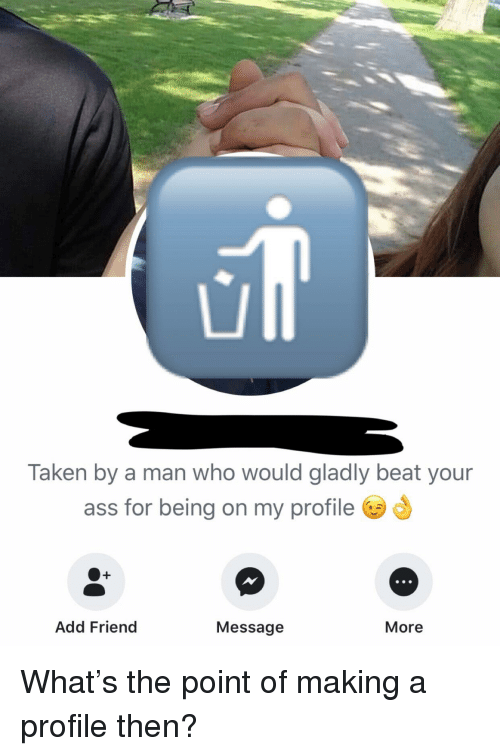 Ass, Taken, and I Am Very Badass: Taken by a man who would gladly beat your  ass for being on my profile  Add Friend  Message  More