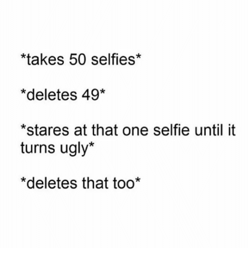 Selfie, Ugly, and One: takes 50 selfies*  *deletes 49*  *stares at that one selfie until it  turns ugly*  *deletes that too*