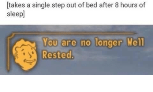 Sleep, Single, and Step: [takes a single step out of bed after 8 hours of  sleep]  You are no longer  Rested  well