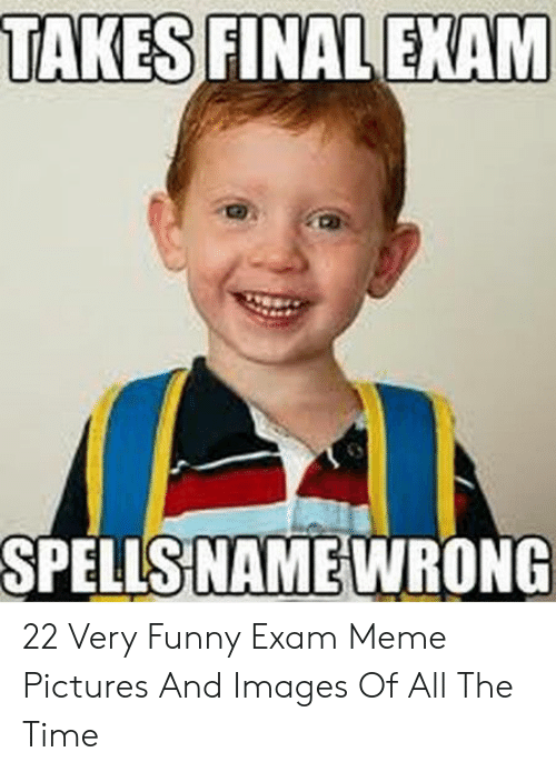 Funny, Meme, and Images: TAKES FINAL EXAM  SPELLS NAME WRONG 22 Very Funny Exam Meme Pictures And Images Of All The Time