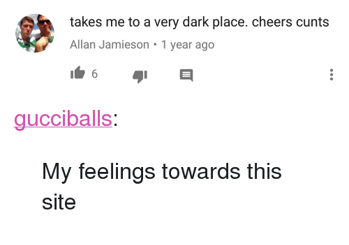 "Tumblr, Blog, and Http: takes me to a very dark place. cheers cunts  Allan Jamieson 1 year ago <p><a href=""http://gucciballs.tumblr.com/post/160087661260/my-feelings-towards-this-site"" class=""tumblr_blog"">gucciballs</a>:</p> <blockquote><p>My feelings towards this site</p></blockquote>"