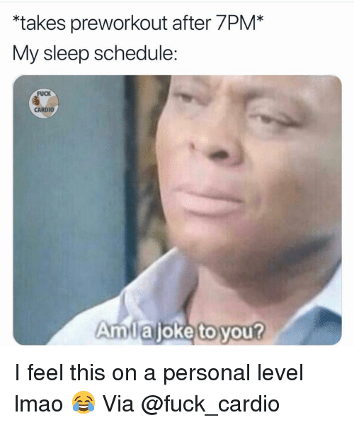 Gym, Lmao, and Fuck: takes preworkout after 7PM*  My sleep schedule:  FUCK  CARDIO  Amlajoke to you? I feel this on a personal level lmao 😂 Via @fuck_cardio
