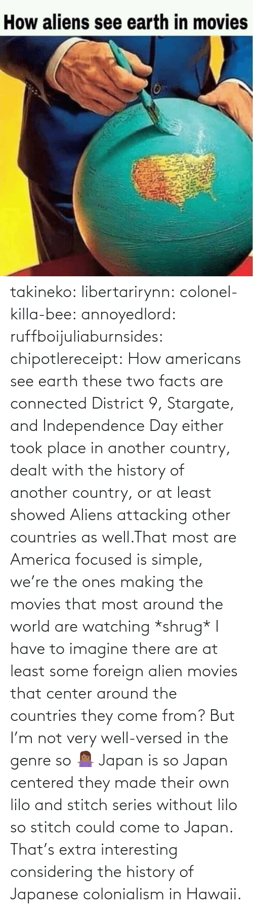 America, Facts, and Independence Day: takineko:  libertarirynn:  colonel-killa-bee:  annoyedlord: ruffboijuliaburnsides:  chipotlereceipt: How americans see earth these two facts are connected     District 9, Stargate, and Independence Day either took place in another country, dealt with the history of another country, or at least showed Aliens attacking other countries as well.That most are America focused is simple, we're the ones making the movies that most around the world are watching *shrug*   I have to imagine there are at least some foreign alien movies that center around the countries they come from? But I'm not very well-versed in the genre so 🤷🏾♀️   Japan is so Japan centered they made their own lilo and stitch series without lilo so stitch could come to Japan.    That's extra interesting considering the history of Japanese colonialism in Hawaii.