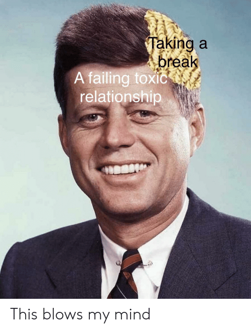 Reddit, Break, and Mind: Taking a  break  A failing toxic  relationship This blows my mind