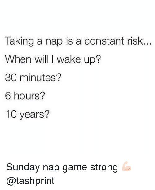 Game, Sunday, and Girl Memes: Taking a nap is a constant risk  When will I wake up?  30 minutes?  6 hours?  10 years? Sunday nap game strong 💪🏻 @tashprint