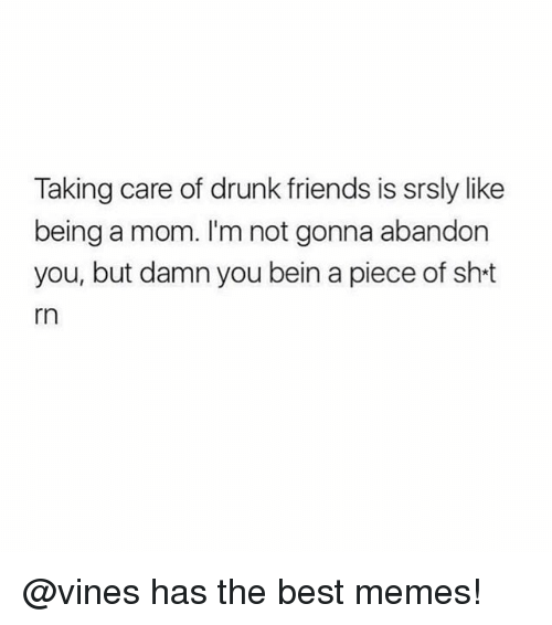 Drunk, Friends, and Funny: Taking care of drunk friends is srsly like  being a mom. I'm not gonna abandon  you, but damn you bein a piece of sht  rn @vines has the best memes!