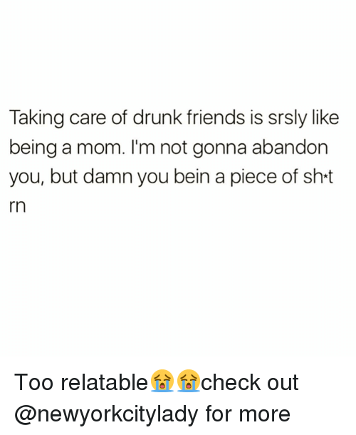 Drunk, Friends, and Funny: Taking care of drunk friends is srsly like  being a mom. I'm not gonna abandon  you, but damn you bein a piece of sh-t  rn Too relatable😭😭check out @newyorkcitylady for more