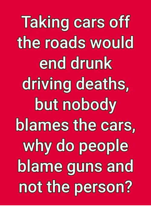Cars, Driving, and Drunk: Taking cars off  the roads would  end drunk  driving deaths,  but nobody  blames the cars,  why do people  blame guns and  not the person?