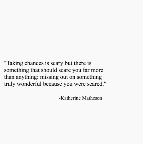 """Scare, You, and More: """"Taking chances is scary but there is  something that should scare you far more  than anything: missing out on something  truly wonderful because you were scared.  Katherine Matheson"""