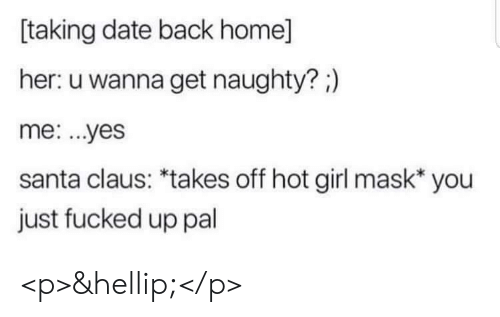 Santa Claus, Date, and Girl: taking date back home]  her: u wanna get naughty?;)  me: ...yes  santa claus: *takes off hot girl mask* you  just fucked up pal <p>&hellip;</p>