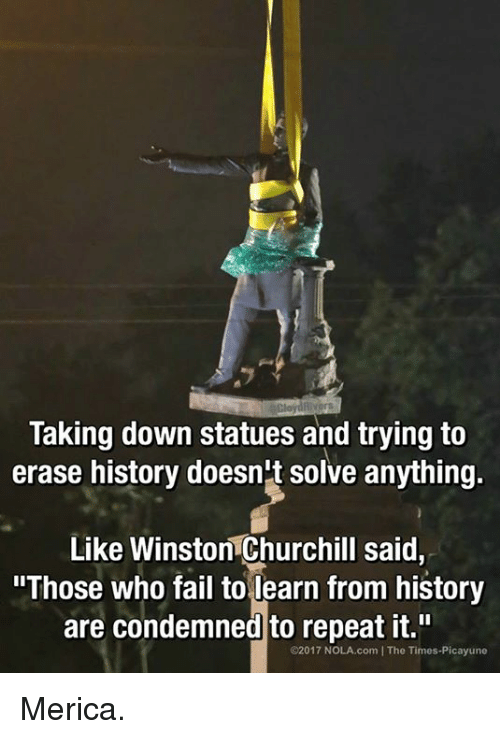"""Fail, Memes, and History: Taking down statues and trying to  erase history doesn't solve anything.  Like Winston Churchill said,  """"Those who fail to learn from history  are condemned to repeat it.""""  C2017 NOLA.com IThe Times-Picayune Merica."""