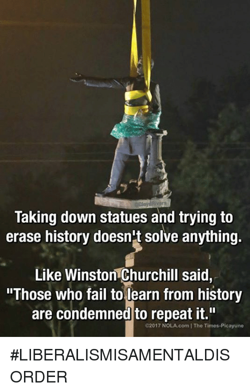 """Fail, Memes, and History: Taking down statues and trying to  erase history doesn't solve anything.  Like Winston Churchill said.  """"Those who fail to learn from history  are condemned to repeat it.""""  @2017 NOLA.com IThe Times-Picayune #LIBERALISMISAMENTALDISORDER"""