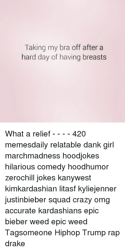 Memes, 🤖, and Bra: Taking my bra off after a  hard day of having breasts What a relief - - - - 420 memesdaily relatable dank girl marchmadness hoodjokes hilarious comedy hoodhumor zerochill jokes kanywest kimkardashian litasf kyliejenner justinbieber squad crazy omg accurate kardashians epic bieber weed epic weed Tagsomeone Hiphop Trump rap drake
