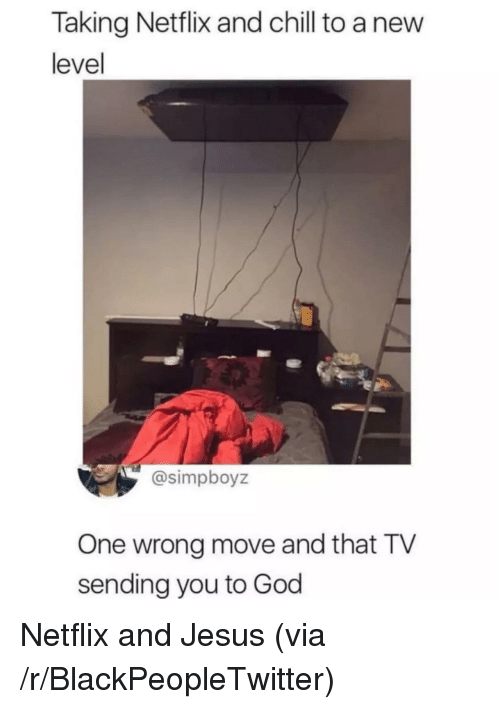 Blackpeopletwitter, Chill, and God: Taking Netflix and chill to a nevw  level  @simpboyz  One wrong move and that TV  sending you to God Netflix and Jesus (via /r/BlackPeopleTwitter)