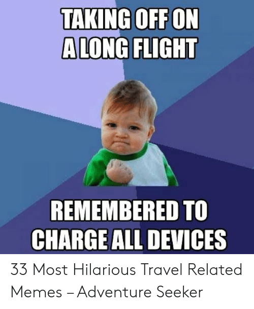 Memes, Flight, and Travel: TAKING OFFON  ALONG FLIGHT  10  REMEMBERED TO  CHARGE ALL DEVICES 33 Most Hilarious Travel Related Memes – Adventure Seeker