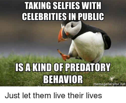 Live, Advice Animals, and Celebrities: TAKING SELFIES WITH  CELEBRITIES IN PUBLIC  ISA KIND OF PREDATORY  BEHAVIOR  memegenerator.net Just let them live their lives