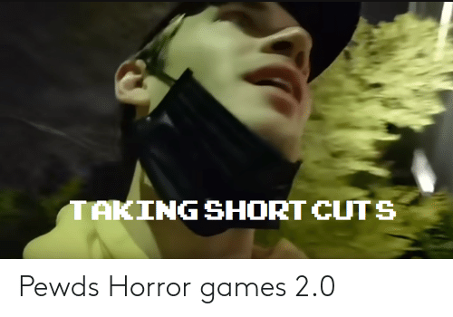 Games, Horror, and Horror Games: TAKING SHORT CUTS Pewds Horror games 2.0