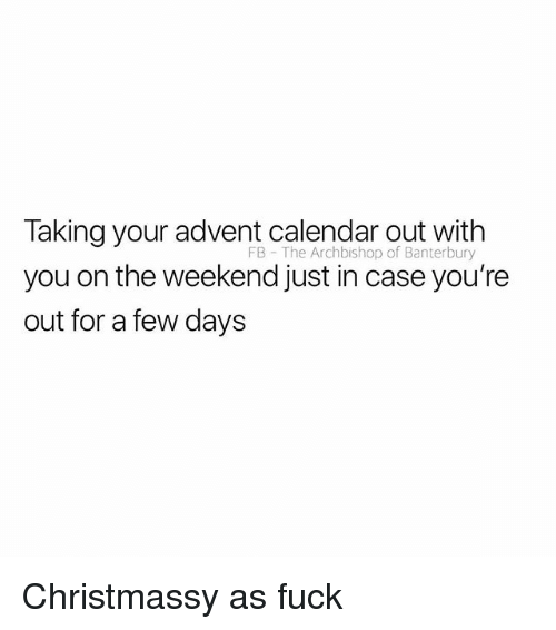 Calendar, Fuck, and The Weekend: Taking your advent calendar out with  you on the weekend just in case you're  out for a few days  FB - The Archbishop of Banterbury Christmassy as fuck