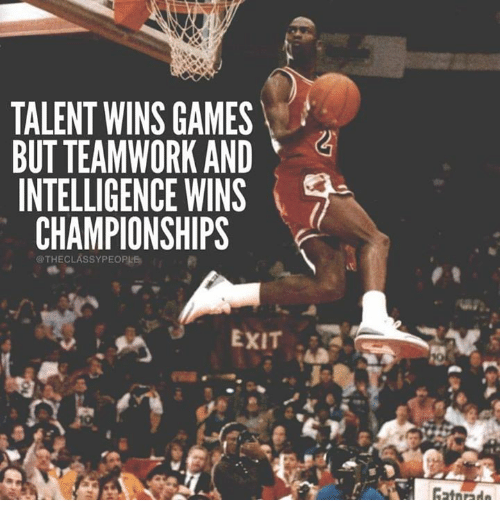 Talent Wins Games But Teamwork And Intelligence Wins Championships