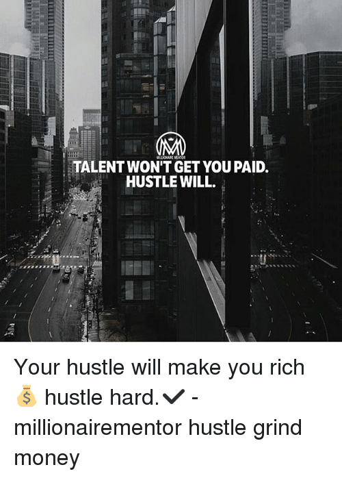 Memes, Money, and 🤖: TALENT WON'T GET YOU PAID.  HUSTLE WILL. Your hustle will make you rich💰 hustle hard.✔️ - millionairementor hustle grind money