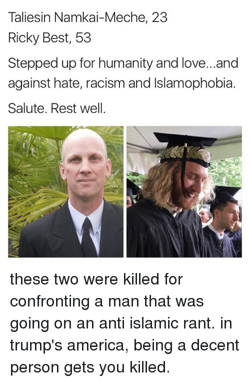 America, Love, and Memes: Taliesin Namkai-Meche, 23  Ricky Best, 53  Stepped up for humanity and love...and  against hate, racism and Islamophobia  Salute. Rest well these two were killed for confronting a man that was going on an anti islamic rant. in trump's america, being a decent person gets you killed.