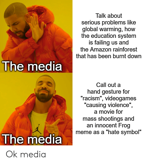 """Amazon, Global Warming, and Meme: Talk about  serious problems like  global warming, how  the education system  is failing us and  the Amazon rainforest  that has been burnt down  The media  Call out a  hand gesture for  """"racism"""", videogames  """"causing violence""""  a movie for  mass shootings and  an innocent Frog  meme as a """"hate symbol""""  The media Ok media"""