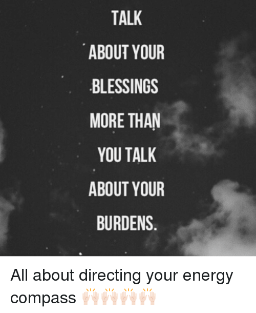 Memes, Compassion, and 🤖: TALK  ABOUT YOUR  BLESSINGS  MORE THAN  YOU TALK  ABOUT YOUR  BURDENS All about directing your energy compass 🙌🏻🙌🏻🙌🏻🙌🏻