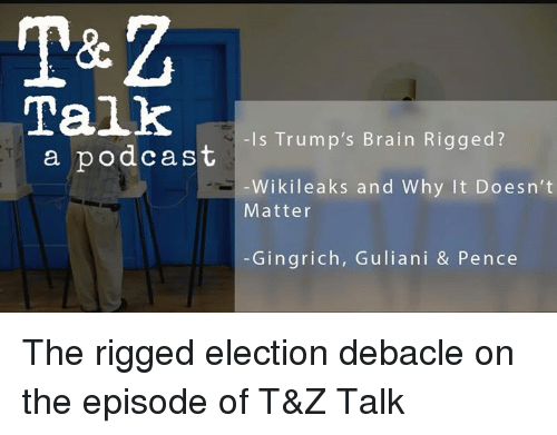 Brains, Memes, and Brain: Talk  Is Trump's Brain Rigged?  a podcast  Wikileaks and Why It Doesn't  Matter  Gingrich, Guliani & Pence The rigged election debacle on the episode of T&Z Talk