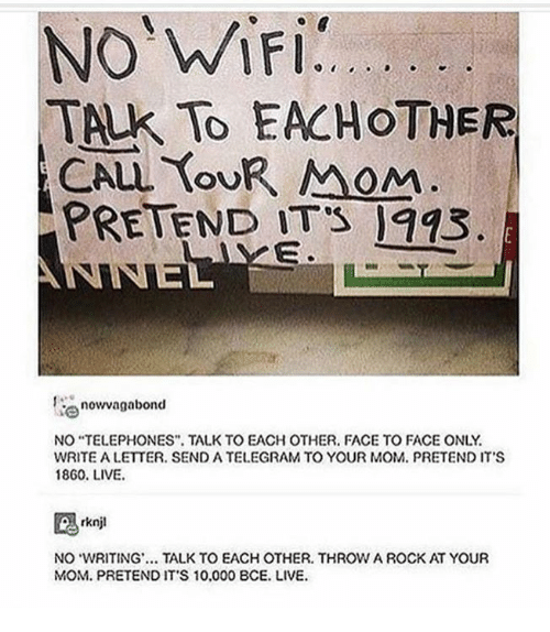 "Live, Humans of Tumblr, and Mom: TALK TO EACHOTHER  OU  oM  PRETEND ITS 993  now vagabond  NO ""TELEPHONES TALK TO EACH OTHER. FACE TO FACE ONLY  WRITE A LETTER. SEND A TELEGRAM TO YOUR MOM. PRETEND IT'S  1860. LIVE.  NO WRITING. TALK TO EACH OTHER. THROW A ROCK AT YOUR  MOM. PRETEND IT'S 10.000 8CE. LIVE."