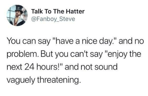 """Dank, Nice, and 🤖: Talk To The Hatter  @Fanboy_Steve  You can say """"have a nice day."""" and no  problem. But you can't say """"enjoy the  next 24 hours!"""" and not sound  vaguely threatening"""