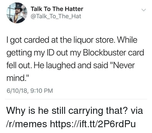 """Blockbuster, Memes, and Liquor Store: Talk To The Hatter  @Talk_To_The_Hat  I got carded at the liquor store. While  getting my ID out my Blockbuster card  fell out. He laughed and said """"Never  mind.""""  6/10/18, 9:10 PM Why is he still carrying that? via /r/memes https://ift.tt/2P6rdPu"""