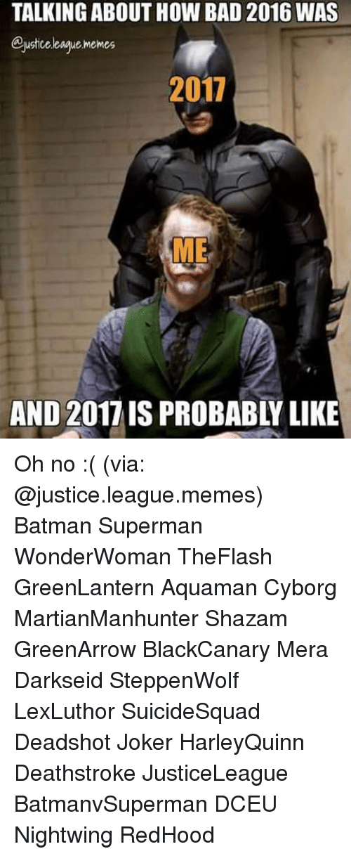 Batman, Joker, and Memes: TALKING ABOUT HOW BAD 2016 WAS  eustice league Memes  2017  ME Oh no :( (via: @justice.league.memes) Batman Superman WonderWoman TheFlash GreenLantern Aquaman Cyborg MartianManhunter Shazam GreenArrow BlackCanary Mera Darkseid SteppenWolf LexLuthor SuicideSquad Deadshot Joker HarleyQuinn Deathstroke JusticeLeague BatmanvSuperman DCEU Nightwing RedHood