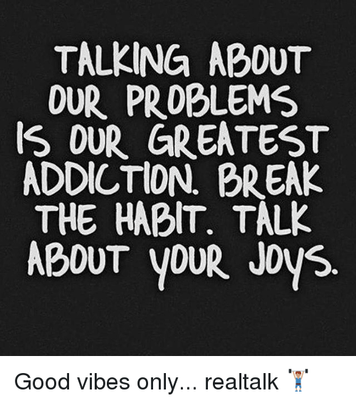 Talking About Our Problems Our Greatest Addiction Break The Habit