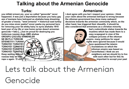 """Community, Dogs, and Empire: Talking about the Armenian Genocide  Turks:  Armenians  you infidel ermeni piç. your so called """"genocide"""" never  happened. it was just a deportation because you hairy gay your claim about the armenian betrayal is wrong because  ass a*menians have betrayed us ahahaha keep dreaming  of greater a*menia. """"west armenia"""" - historical east turkey  do you miss enver pasha? enver pasha my personal hero other hand, has triggered their dissatify. it should be  for removing your fat stinky hairy to syria ahahaha 1915  best year of my life ur new home syrian desert armenian  genocide-fake [ ] but im proud for destroying you  traitorous russian dogs AMK ahahaa  OROSPU ÇOCUĞU ERMENİLER  NE MUTLU TÜRKÜM  i dont agree with you but i respect your opinion. i think  the ottoman government has done many awkward  decisions towards the armenian community which, on the  also considered that armenians as a christian minority  had a subordinate status towards the  muslims which has made them to a  easy scapegoat in view of the  collapse process of the ottoman  empire. many petitions for equal  rights were ignored because it would  TÜRKIYE!! TÜRKIYE!!  TÜRKIYE!! TÜ  TÜRKIYE!! TÜRKIYE!!  TURKIYE!! TURKIYE!!  Keep waiting withou  russias help we  rape u again :'D xDD  have questioned the islamic  YE!!  foundations on which the  ottoman empire was based on.  nevertheless i think we are  neighbors and we should try to live  with each other but for this its  important to accept your past Lets talk about the Armenian Genocide"""
