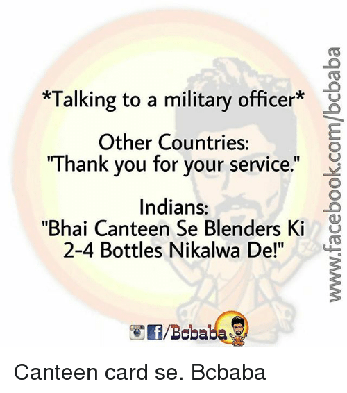 "Memes, Thank You, and Military: *Talking to a military officer*  Other Countries:  ""Thank you for your service.""  Indians:  24 Bottles Nikalwa Del""  ""Bhai Canteen Se Blenders Ki ü Canteen card se. Bcbaba"