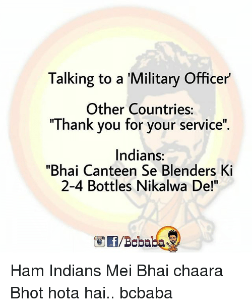 "Memes, Thank You, and Military: Talking to a 'Military Officer'  Other Countries:  ""Thank you for your service""  Indians:  ""Bhai Canteen Se Blenders Ki  2-4 Bottles Nikalwa De!""  /Bobaba Ham Indians Mei Bhai chaara Bhot hota hai.. bcbaba"