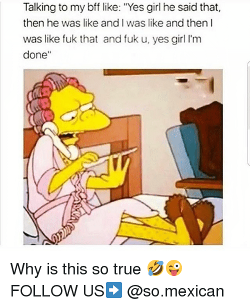 """Memes, True, and Girl: Talking to my bff like: """"Yes girl he said that,  then he was like and I was like and then I  was like fuk that and fuk u, yes girl I'm  done"""" Why is this so true 🤣😜 FOLLOW US➡️ @so.mexican"""