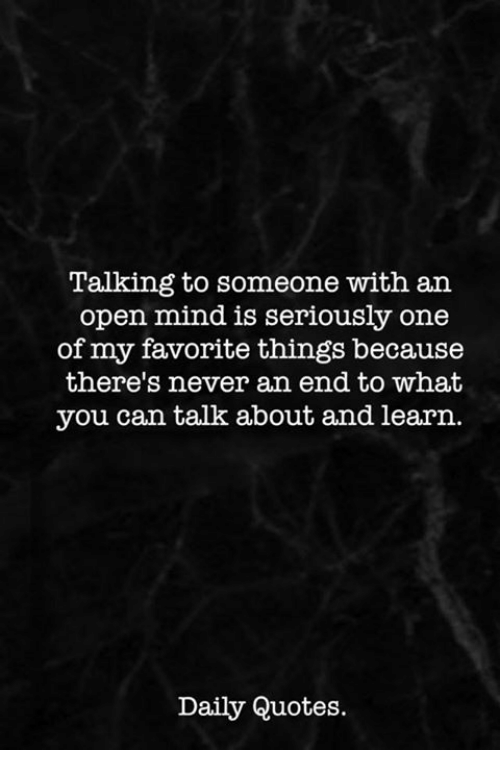 Quotes, Mind, and Never: Talking to someone with an  open mind is seriously one  of my favorite things because  there's never an end to what  you can talk about and learn.  Daily Quotes.