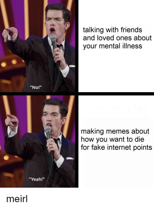 """Fake, Friends, and Internet: talking with friends  and loved ones about  your mental illness  """"No!""""  making memes about  how you want to die  for fake internet points  """"Yeah!"""" meirl"""