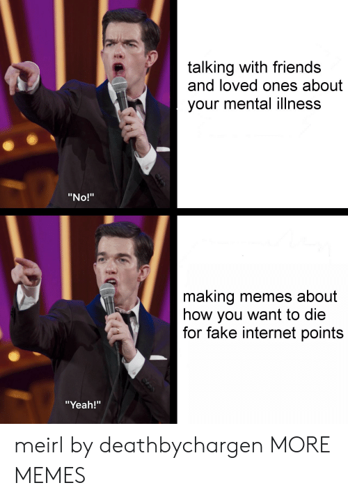 """Dank, Fake, and Friends: talking with friends  and loved ones about  your mental illness  """"No!""""  making memes about  how you want to die  for fake internet points  """"Yeah!"""" meirl by deathbychargen MORE MEMES"""