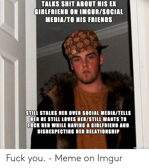 TALKS SHIT ABOUT HIS EX GIRLFRIEND ON IMGURSOCIAL MEDIATO