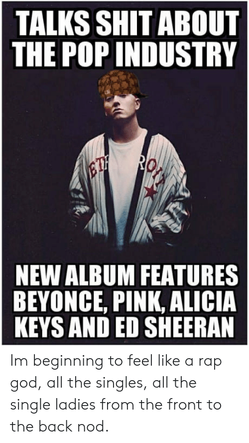 Beyonce, God, and Pop: TALKS SHIT ABOUT  THE POP INDUSTRY  NEW ALBUM FEATURES  BEYONCE, PINK, ALICIA  KEYS AND ED SHEERAN Im beginning to feel like a rap god, all the singles, all the single ladies from the front to the back nod.